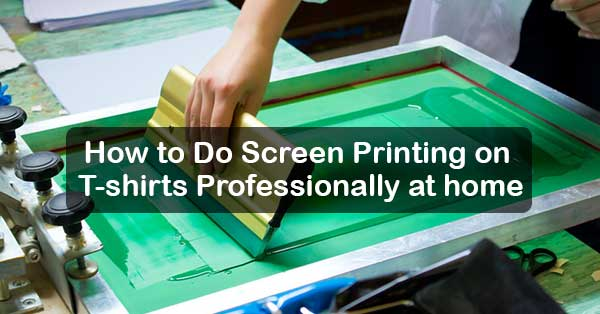 How To Do Screen Printing On T Shirts Professionally At Home