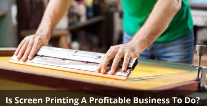 Is Screen Printing A Profitable Business To Do?