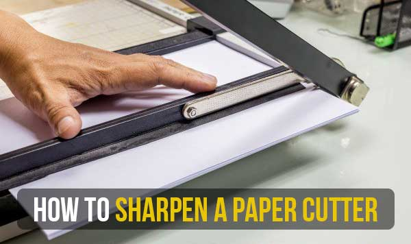 How to Sharpen A Paper Cutter in Different Methods